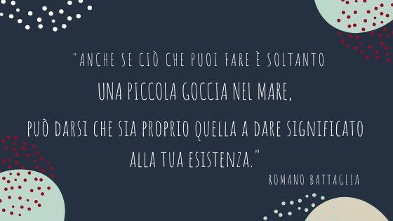 """Citazione di Romano Battaglia: """"Anche se ciò che puoi fare è soltanto una piccola goccia nel mare, può darsi che sia proprio quella a dare significato alla tua esistenza."""""""